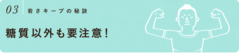 03. 若さキープの秘訣 糖質以外も要注意!