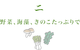 2.野菜、海藻、きのこたっぷりで